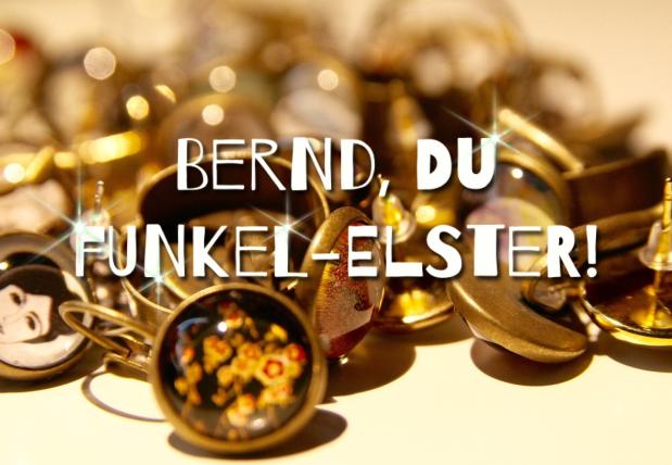 Bernd, du kleineFunkel-Elster!